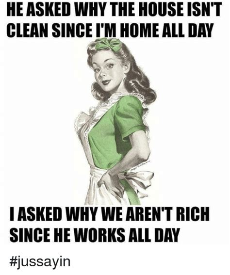 HE ASKEDWHY THE HOUSE ISN'T CLEAN SINCE ITM HOME ALLDAY I ...