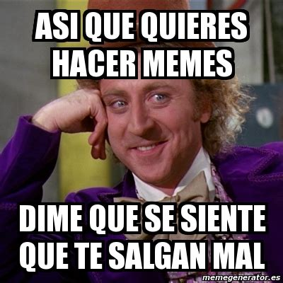 Meme Willy Wonka - asi que quieres hacer memes dime que se ...