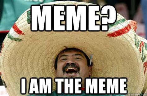 meme? i am the meme - Merry mexican - quickmeme