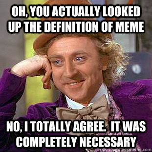 Oh, you actually looked up the definition of meme No, I ...